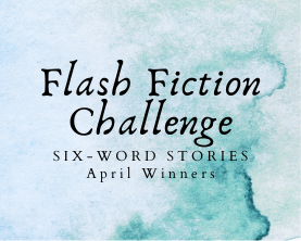 April Flash Fiction Challenge Winners: Six-Word Stories